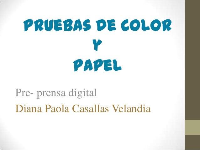 Pruebas de color y Papel Pre- prensa digital Diana Paola Casallas Velandia