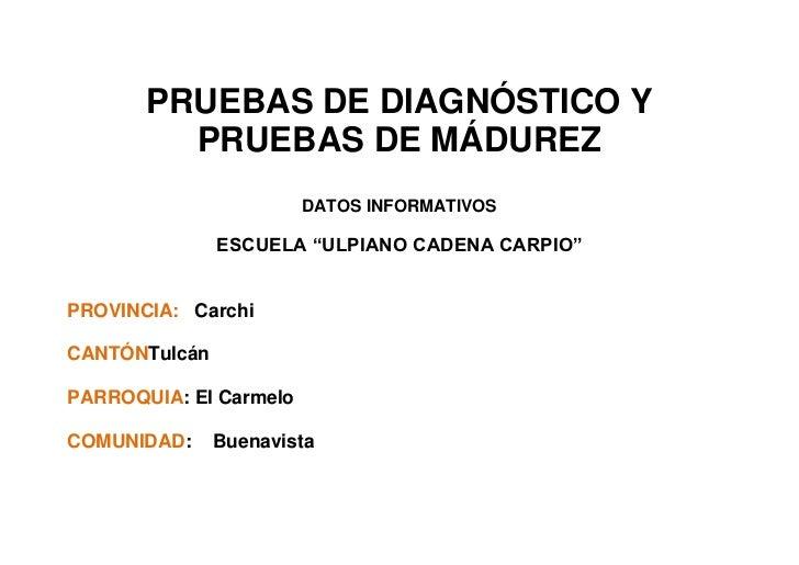 """PRUEBAS DE DIAGNÓSTICO Y         PRUEBAS DE MÁDUREZ                        DATOS INFORMATIVOS               ESCUELA """"ULPIA..."""