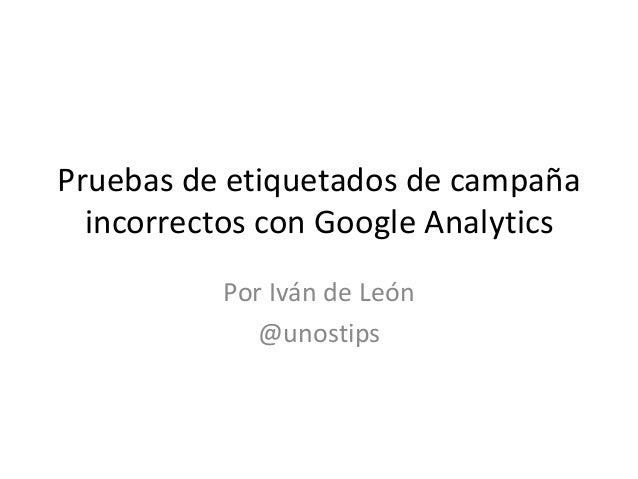 Pruebas de etiquetados de campaña incorrectos con Google Analytics Por Iván de León @unostips
