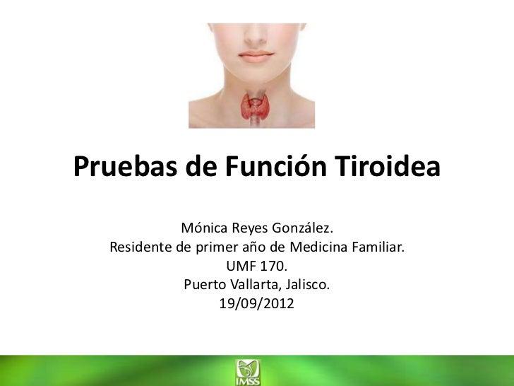 Pruebas de Función Tiroidea             Mónica Reyes González.  Residente de primer año de Medicina Familiar.             ...