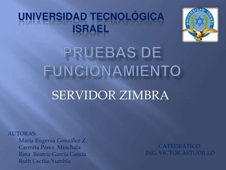 Pruebas de funcionamiento<br />UNIVERSIDAD TECNOLÓGICA ISRAEL<br />SERVIDOR ZIMBRA<br />AUTORAS: <br />María Eugenia Gonzá...