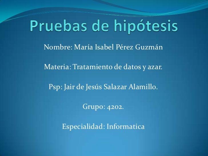 Pruebas de hipótesis<br />Nombre: María Isabel Pérez Guzmán <br />Materia: Tratamiento de datos y azar.<br />Psp: Jair de ...