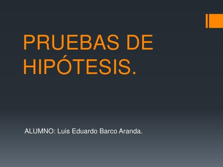 PRUEBAS DEHIPÓTESIS.ALUMNO: Luis Eduardo Barco Aranda.