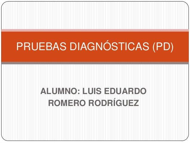 PRUEBAS DIAGNÓSTICAS (PD)  ALUMNO: LUIS EDUARDO ROMERO RODRÍGUEZ