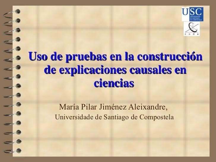Uso de pruebas en la construcción de explicaciones causales en ciencias  María Pilar Jiménez Aleixandre,  Universidade de ...