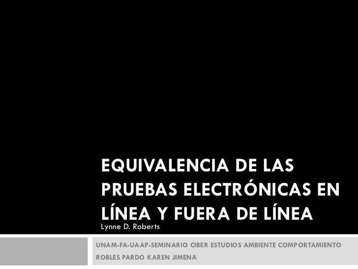 EQUIVALENCIA DE LAS PRUEBAS ELECTRÓNICAS EN LÍNEA Y FUERA DE LÍNEA Lynne D. RobertsUNAM-FA-UAAP-SEMINARIO CIBER ESTUDIOS A...