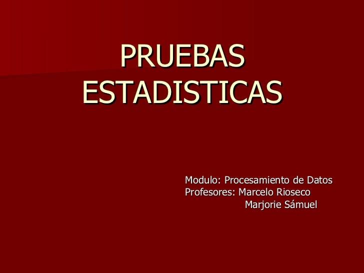 PRUEBAS ESTADISTICAS Modulo: Procesamiento de Datos Profesores: Marcelo Rioseco Marjorie Sámuel