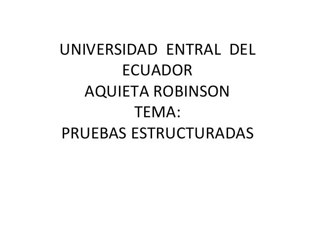 UNIVERSIDAD ENTRAL DEL ECUADOR AQUIETA ROBINSON TEMA: PRUEBAS ESTRUCTURADAS