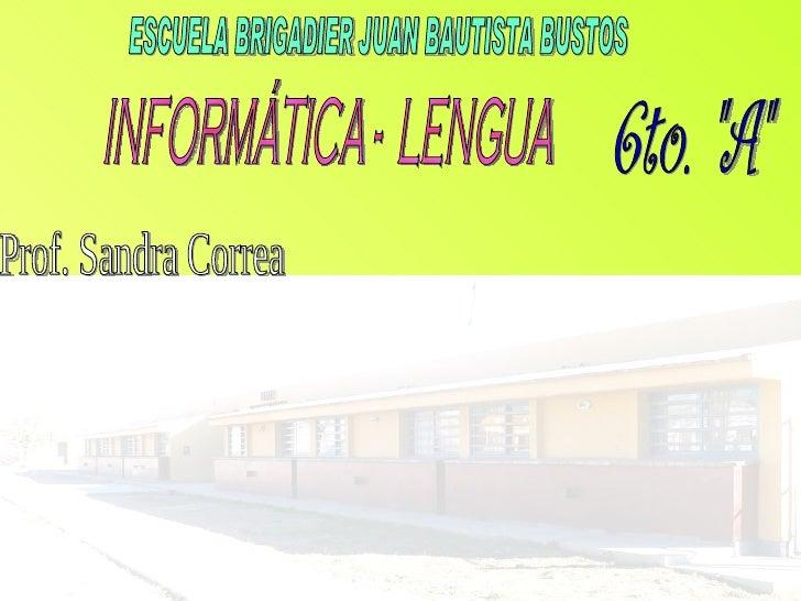 """ESCUELA BRIGADIER JUAN BAUTISTA BUSTOS INFORMÁTICA -  LENGUA 6to. """"A"""" Prof. Sandra Correa"""