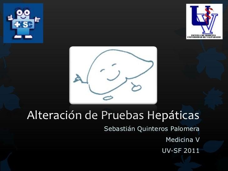 Alteración de Pruebas Hepáticas             Sebastián Quinteros Palomera                               Medicina V         ...