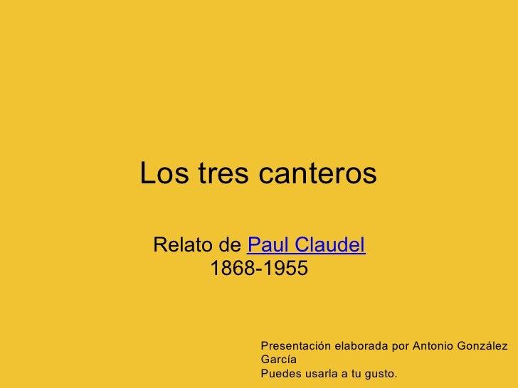 Los tres canteros  Relato de Paul Claudel       1868-1955              Presentación elaborada por Antonio González        ...