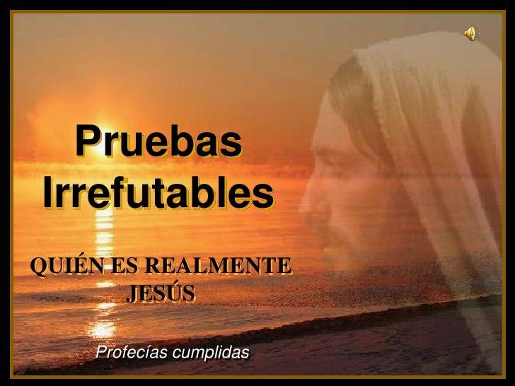 Pruebas    Irrefutables<br />♫ Enciende los parlantes.<br />HAZ CLIC PARA AVANZAR<br />QUIÉN ES REALMENTE JESÚS<br />Profe...