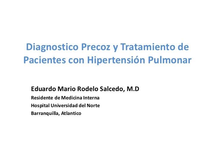 Diagnostico Precoz y Tratamiento dePacientes con Hipertensión Pulmonar Eduardo Mario Rodelo Salcedo, M.D Residente de Medi...