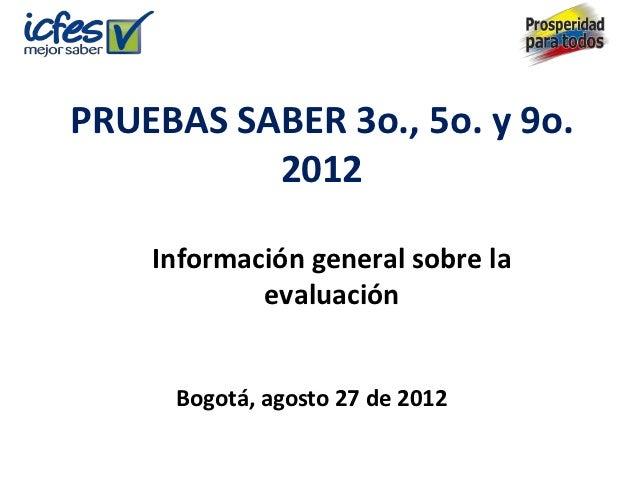 PRUEBAS SABER 3o., 5o. y 9o.          2012    Información general sobre la            evaluación     Bogotá, agosto 27 de ...