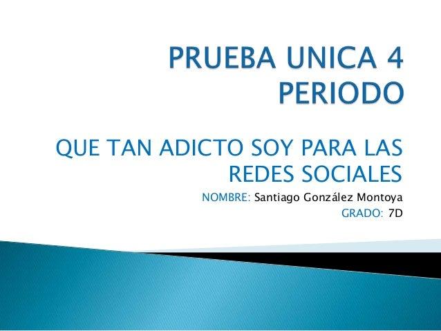 QUE TAN ADICTO SOY PARA LAS REDES SOCIALES NOMBRE: Santiago González Montoya GRADO: 7D