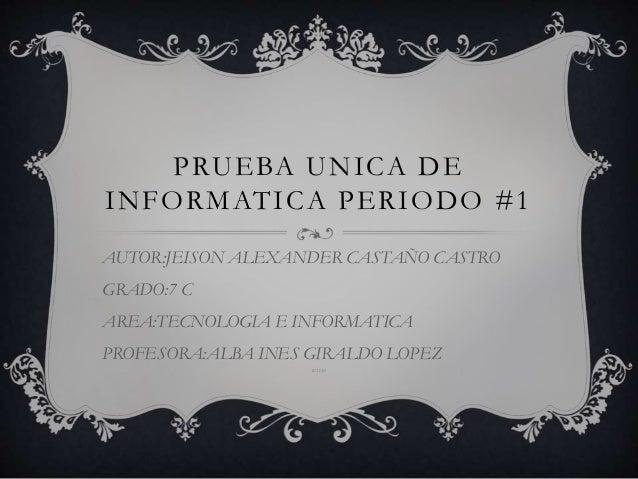 PRUEBA UNICA DE INFORMATICA PERIODO #1 AUTOR:JEISON ALEXANDER CASTAÑO CASTRO GRADO:7 C AREA:TECNOLOGIA E INFORMATICA PROFE...