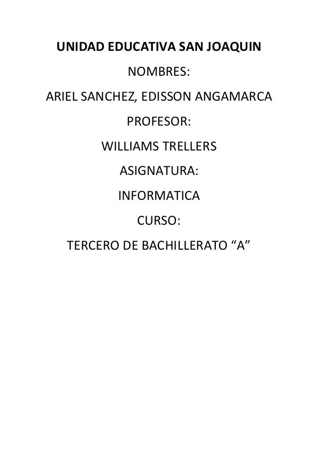 UNIDAD EDUCATIVA SAN JOAQUIN NOMBRES: ARIEL SANCHEZ, EDISSON ANGAMARCA PROFESOR: WILLIAMS TRELLERS ASIGNATURA: INFORMATICA...