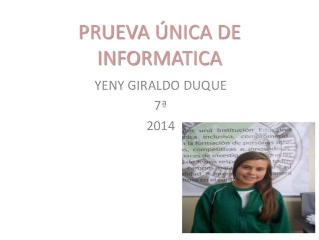 PRUEVA ÚNICA DE INFORMATICA YENY GIRALDO DUQUE 7ª 2014