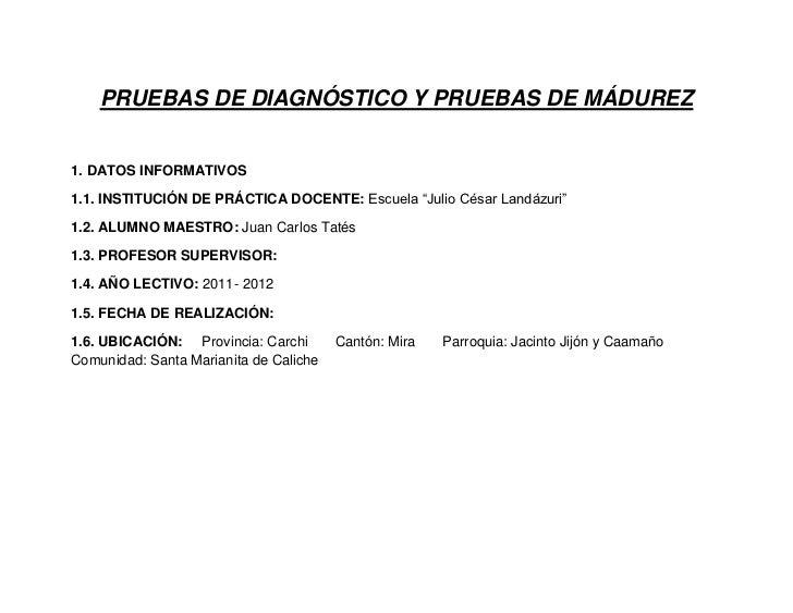 """PRUEBAS DE DIAGNÓSTICO Y PRUEBAS DE MÁDUREZ1. DATOS INFORMATIVOS1.1. INSTITUCIÓN DE PRÁCTICA DOCENTE: Escuela """"Julio César..."""