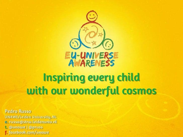 Inspiring every child           with our wonderful cosmosPedro RussoUNAWE/Leiden University, NLe. russo@strw.leidenuniv.nl...