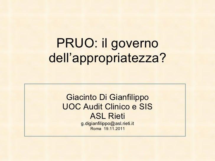 PRUO: il governo dell'appropriatezza? Giacinto Di Gianfilippo UOC Audit Clinico e SIS ASL Rieti [email_address] Roma  19.1...
