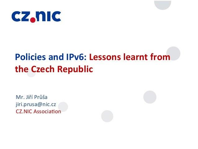 Policies and IPv6: Lessons learnt from the Czech Republic Mr. Jiří Průša jiri.prusa@nic.cz CZ.NI...