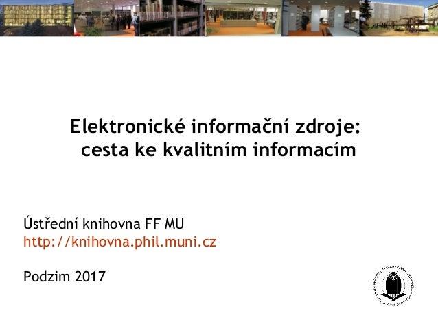Kvalitní zdroje pro vaše studium aneb Průvodce elektronickými informačními zdroji MU Ústřední knihovna FF MU http://knihov...