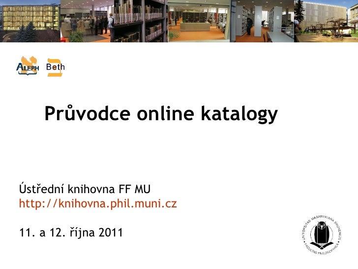 Průvodce online katalogy   Ústřední knihovna FF MU http://knihovna.phil.muni.cz 11. a 12. října 2011