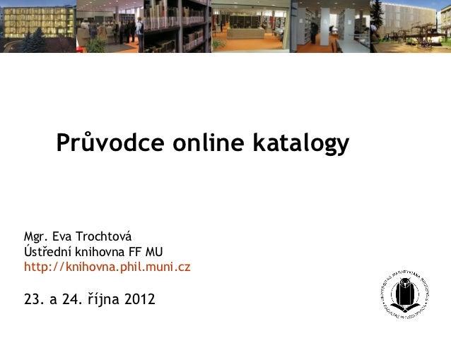 Průvodce online katalogyMgr. Eva TrochtováÚstřední knihovna FF MUhttp://knihovna.phil.muni.cz23. a 24. října 2012