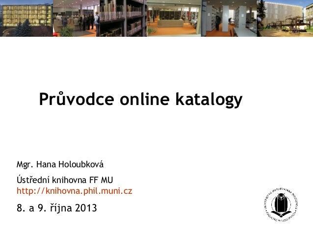 Průvodce online katalogy Mgr. Hana Holoubková Ústřední knihovna FF MU http://knihovna.phil.muni.cz 8. a 9. října 2013