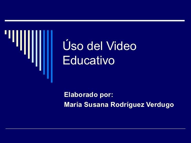 Úso del Video Educativo Elaborado por: María Susana Rodríguez Verdugo