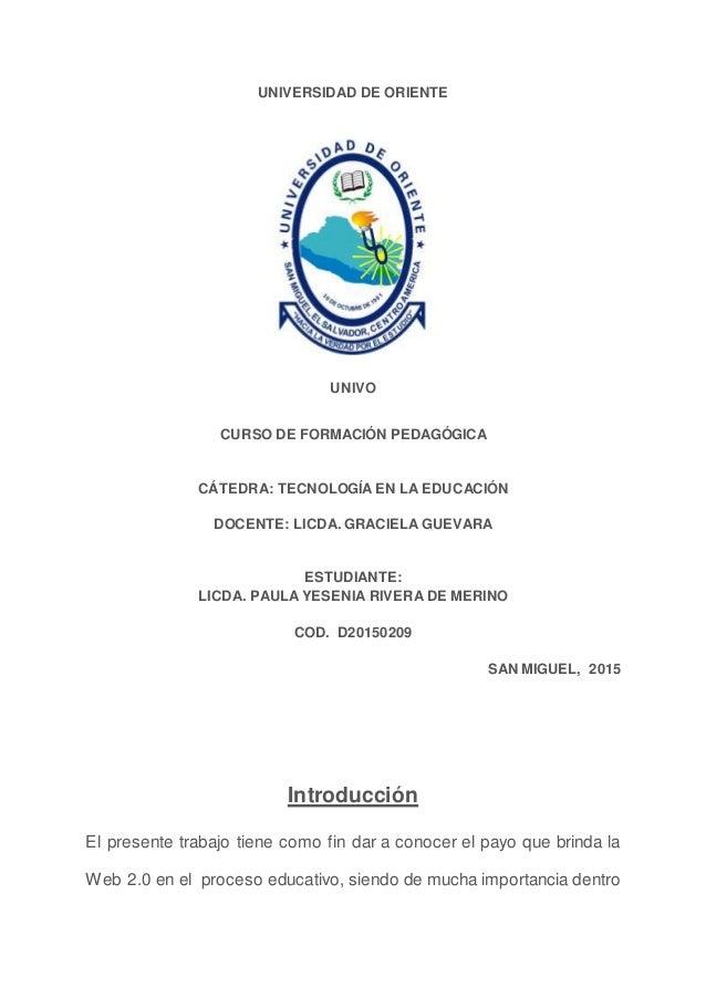 UNIVERSIDAD DE ORIENTE UNIVO CURSO DE FORMACIÓN PEDAGÓGICA CÁTEDRA: TECNOLOGÍA EN LA EDUCACIÓN DOCENTE: LICDA. GRACIELA GU...