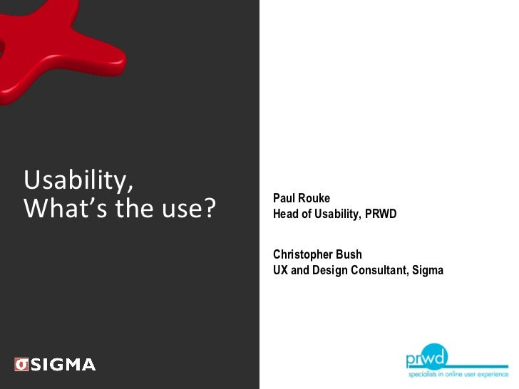Usability, What's the use? Paul Rouke Head of Usability, PRWD Christopher Bush UX and Design Consultant, Sigma