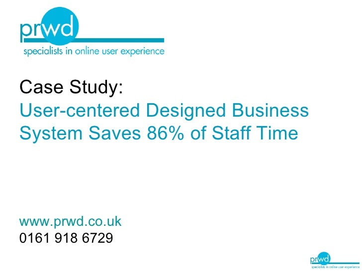 Case Study: User-centered Designed Business System   Saves 86% of Staff Time www.prwd.co.uk 0161 918 6729