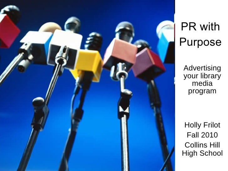 PR with Purpose Advertising your library media program Holly Frilot Fall 2010 Collins Hill High School