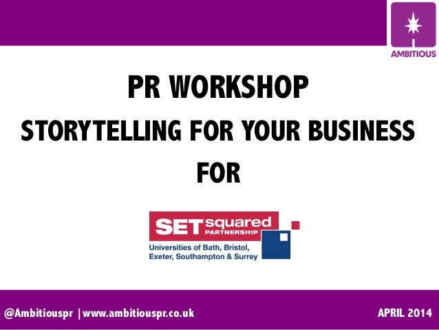 @Ambitiouspr |www.ambitiouspr.co.uk APRIL 2014 PR WORKSHOP STORYTELLING FOR YOUR BUSINESS FOR