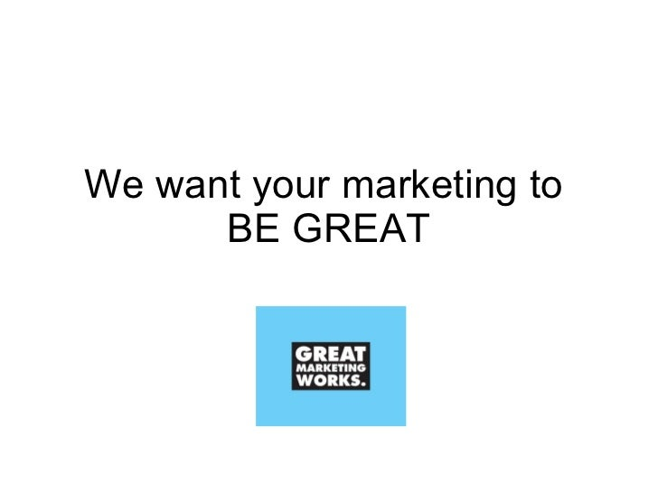 We want your marketing to  BE GREAT