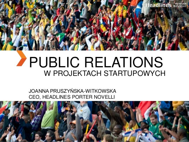 PUBLIC RELATIONS W PROJEKTACH STARTUPOWYCH JOANNA PRUSZYŃSKA-WITKOWSKA CEO, HEADLINES PORTER NOVELLI