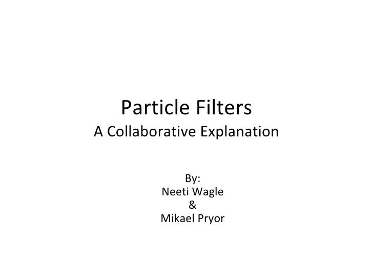 Particle Filters A Collaborative Explanation By: Neeti Wagle & Mikael Pryor