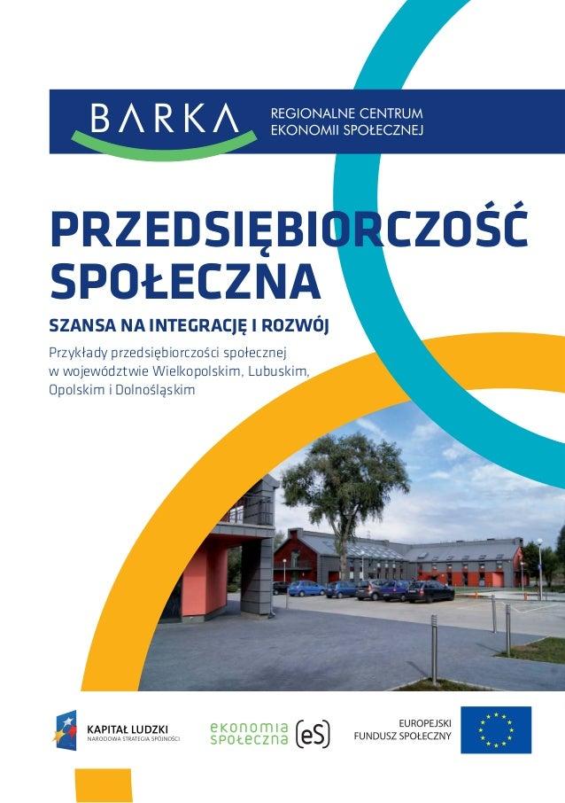 PRZEDSIĘBIORCZOŚĆ SPOŁECZNA SZANSA NA INTEGRACJĘ I ROZWÓJ Przykłady przedsiębiorczości społecznej w województwie Wielkopol...