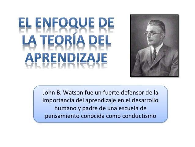 John B. Watson fue un fuerte defensor de la  importancia del aprendizaje en el desarrollo  humano y padre de una escuela d...
