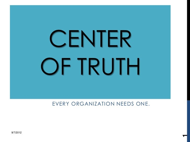 CENTER           OF TRUTH           EVERY ORGANIZATION NEEDS ONE.9/7/2012                                           1