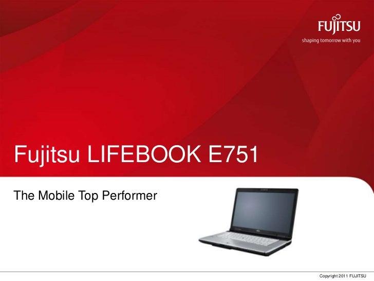 Fujitsu LIFEBOOK E751The Mobile Top Performer                           Copyright 2011 FUJITSU