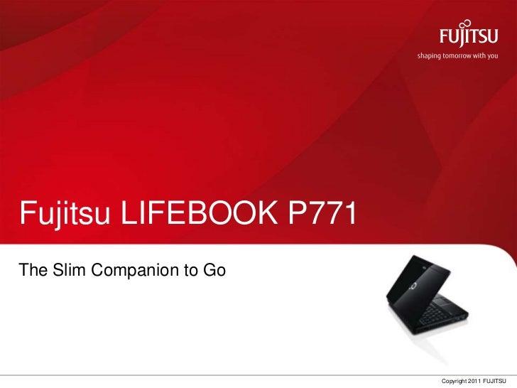 Fujitsu LIFEBOOK P771The Slim Companion to Go                           Copyright 2011 FUJITSU