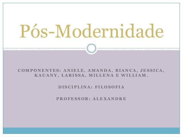 Pós-Modernidade  COMPONENTES: ANIELE, AMANDA, BIANCA, JESSICA,  KAUANY, LARISSA, MILLENA E WILLIAM.  DISCIPLINA: FILOSOFIA...