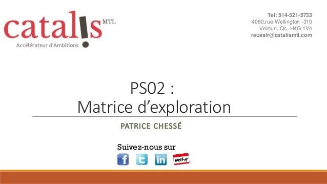 PS02 : Matrice d'exploration PATRICE CHESSÉ Suivez-nous sur Tel: 514-521-5733 4080,rue Wellington -310 Verdun, Qc, H4G 1V4...