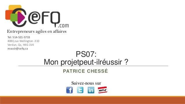 PS07: Mon projetpeut-ilréussir ? PATRICE CHESSÉ Suivez-nous sur Entrepreneurs agiles en affaires Tel: 514-521-5733 4080,ru...
