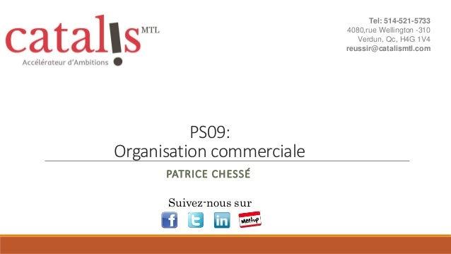 PS09: Organisation commerciale PATRICE CHESSÉ Suivez-nous sur Tel: 514-521-5733 4080,rue Wellington -310 Verdun, Qc, H4G 1...