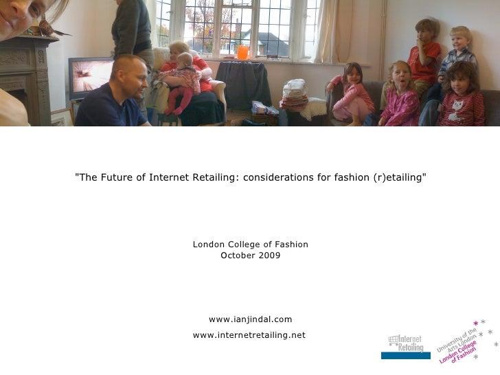"<ul><li>""The Future of Internet Retailing: considerations for fashion (r)etailing"" </li></ul><ul><li>London Coll..."