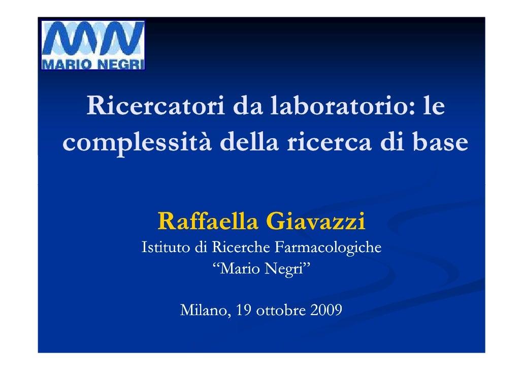 Ricercatori da laboratorio: le complessità della ricerca di base          Raffaella Giavazzi       Istituto di Ricerche Fa...